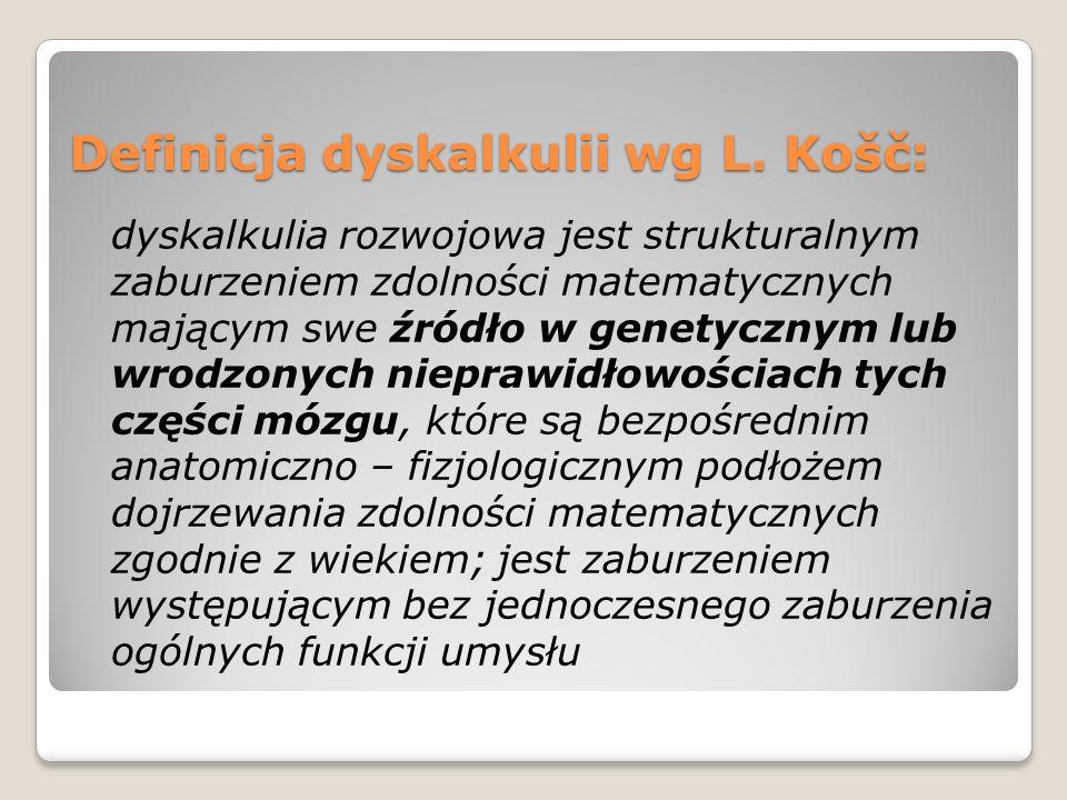 Definicja dyskalkulii wg L. Košč: dyskalkulia rozwojowa jest strukturalnym zaburzeniem zdolności matematycznych mającym swe źródło w genetycznym lub w