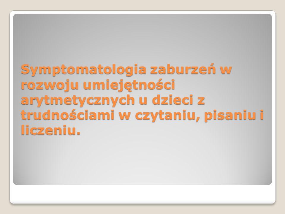 Symptomatologia zaburzeń w rozwoju umiejętności arytmetycznych u dzieci z trudnościami w czytaniu, pisaniu i liczeniu.