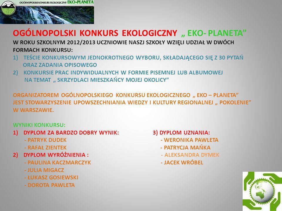 OGÓLNOPOLSKI KONKURS EKOLOGICZNY EKO- PLANETA W ROKU SZKOLNYM 2012/2013 UCZNIOWIE NASZJ SZKOŁY WZIĘLI UDZIAŁ W DWÓCH FORMACH KONKURSU: 1)TEŚCIE KONKUR