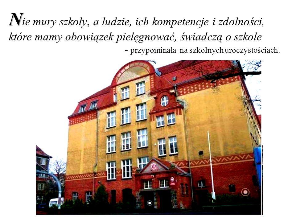 N N ie mury szkoły, a ludzie, ich kompetencje i zdolności, które mamy obowiązek pielęgnować, świadczą o szkole - przypominała na szkolnych uroczystościach.