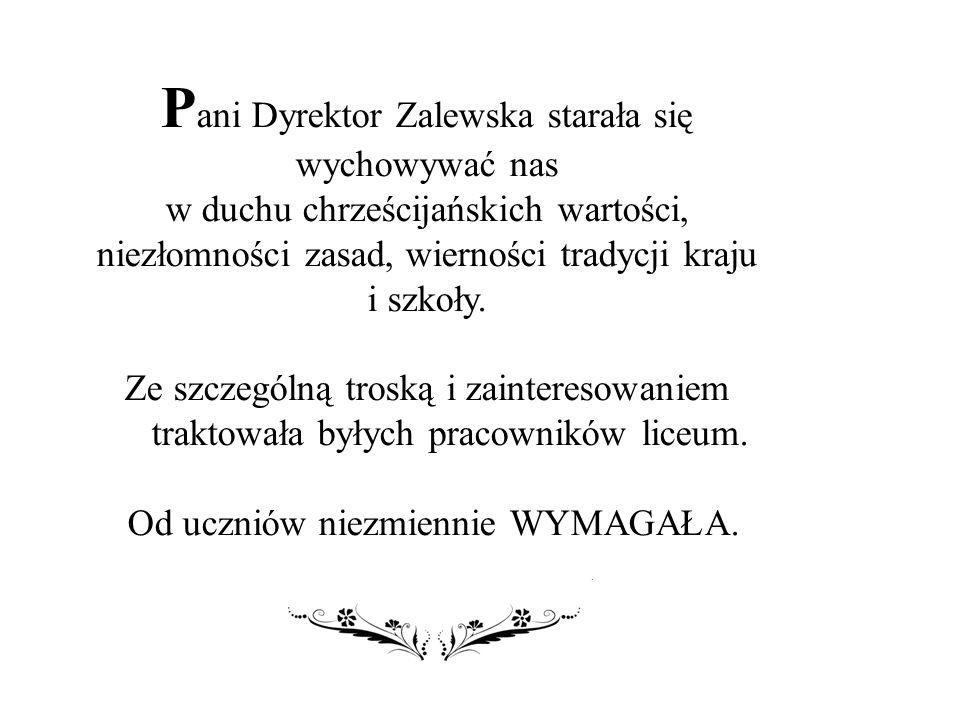 P ani Dyrektor Zalewska starała się wychowywać nas w duchu chrześcijańskich wartości, niezłomności zasad, wierności tradycji kraju i szkoły.