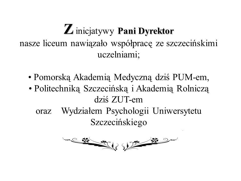 Z Pani Dyrektor Z inicjatywy Pani Dyrektor nasze liceum nawiązało współpracę ze szczecińskimi uczelniami; Pomorską Akademią Medyczną dziś PUM-em, Politechniką Szczecińską i Akademią Rolniczą dziś ZUT-em oraz Wydziałem Psychologii Uniwersytetu Szczecińskiego