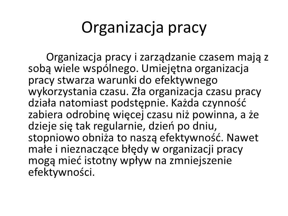 Organizacja pracy Organizacja pracy i zarządzanie czasem mają z sobą wiele wspólnego. Umiejętna organizacja pracy stwarza warunki do efektywnego wykor