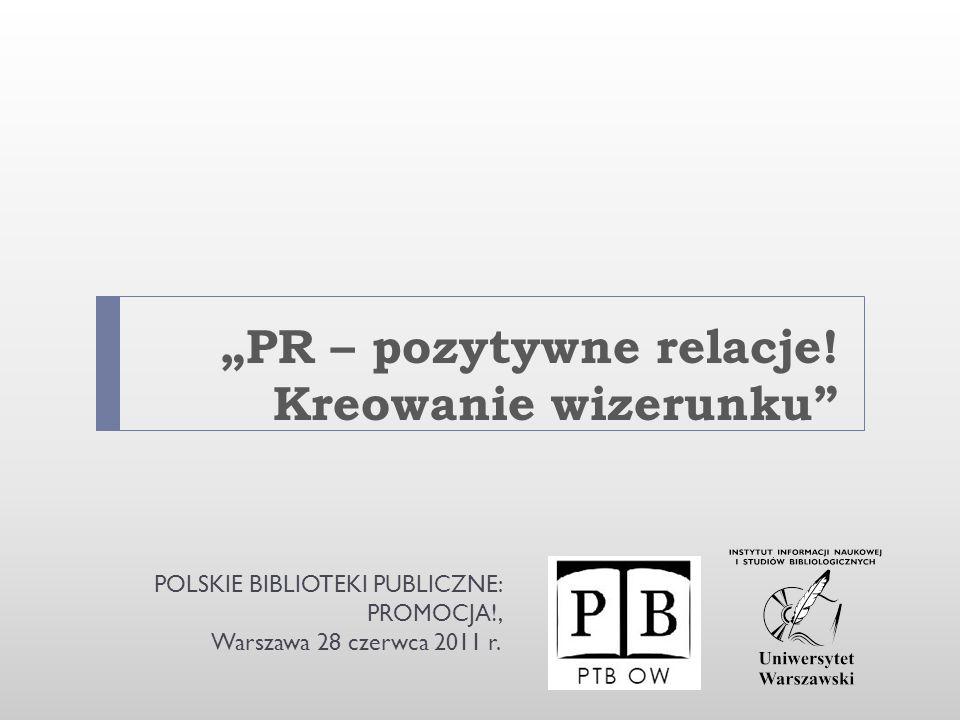 PR – pozytywne relacje! Kreowanie wizerunku POLSKIE BIBLIOTEKI PUBLICZNE: PROMOCJA!, Warszawa 28 czerwca 2011 r.