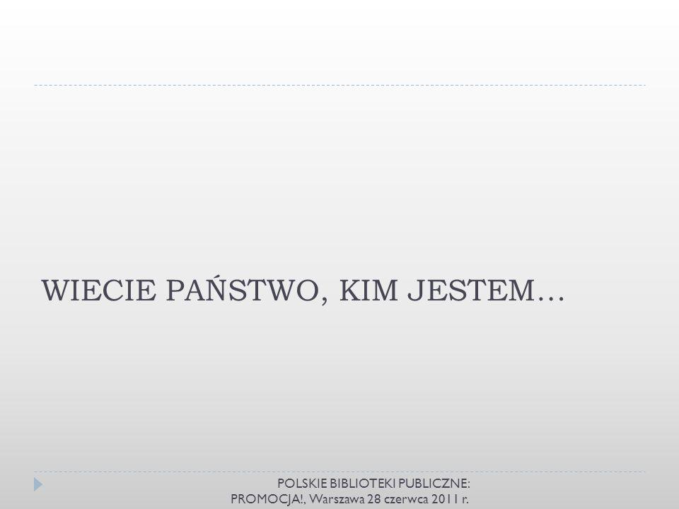 WIECIE PAŃSTWO, KIM JESTEM… POLSKIE BIBLIOTEKI PUBLICZNE: PROMOCJA!, Warszawa 28 czerwca 2011 r.
