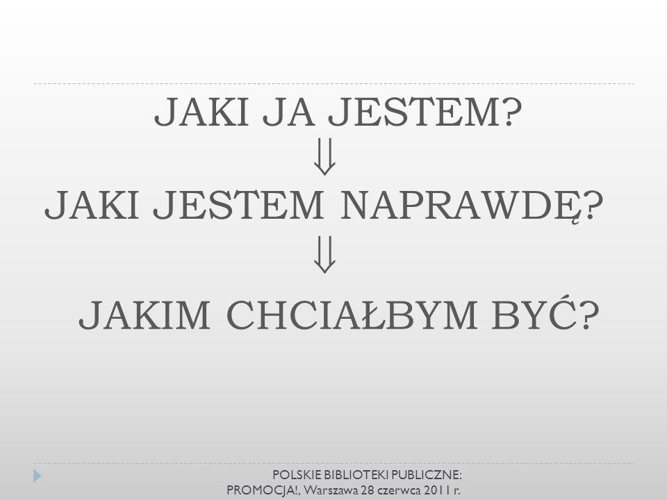JAKI JA JESTEM? JAKI JESTEM NAPRAWDĘ? JAKIM CHCIAŁBYM BYĆ? POLSKIE BIBLIOTEKI PUBLICZNE: PROMOCJA!, Warszawa 28 czerwca 2011 r.