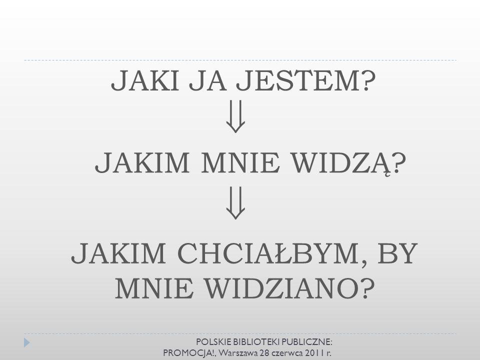 JAKI JA JESTEM? JAKIM MNIE WIDZĄ? JAKIM CHCIAŁBYM, BY MNIE WIDZIANO? POLSKIE BIBLIOTEKI PUBLICZNE: PROMOCJA!, Warszawa 28 czerwca 2011 r.