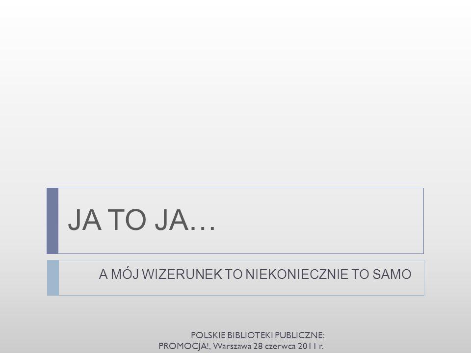 JA TO JA… A MÓJ WIZERUNEK TO NIEKONIECZNIE TO SAMO POLSKIE BIBLIOTEKI PUBLICZNE: PROMOCJA!, Warszawa 28 czerwca 2011 r.