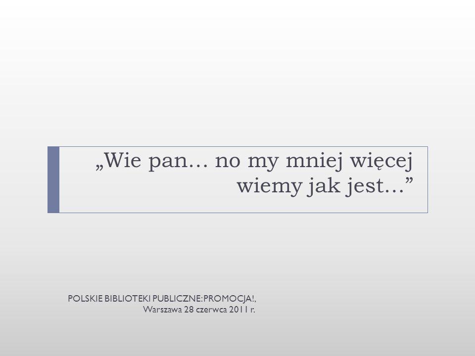 Wie pan… no my mniej więcej wiemy jak jest… POLSKIE BIBLIOTEKI PUBLICZNE: PROMOCJA!, Warszawa 28 czerwca 2011 r.