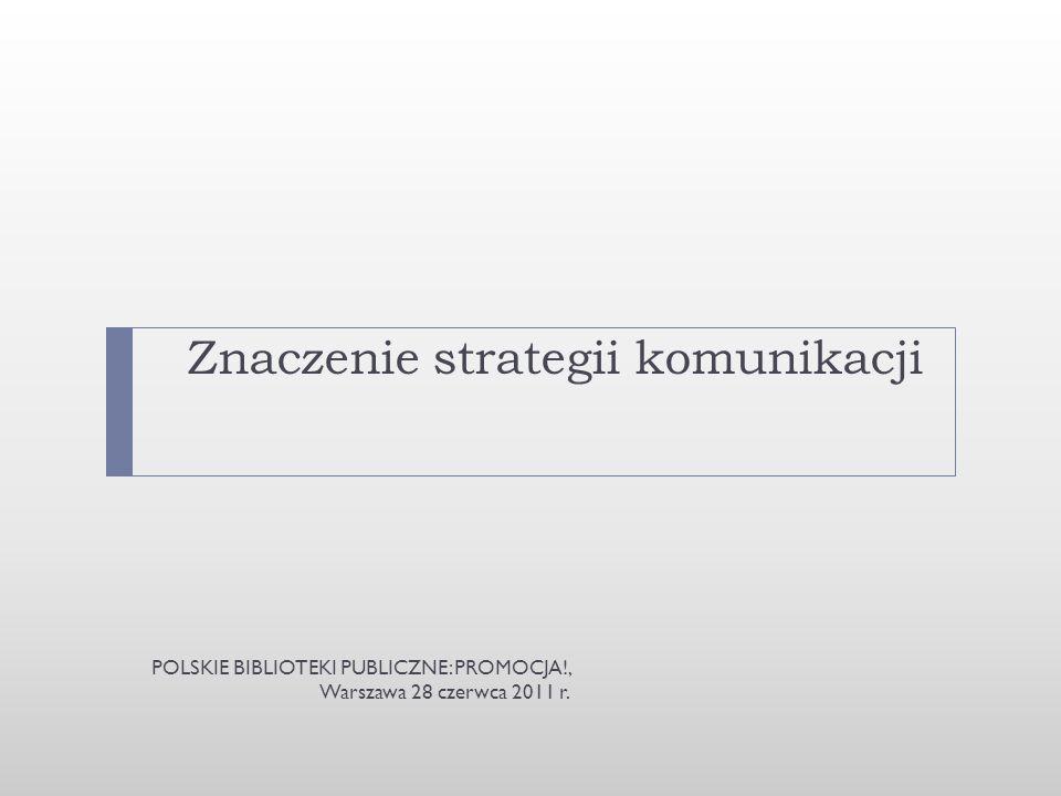 Znaczenie strategii komunikacji POLSKIE BIBLIOTEKI PUBLICZNE: PROMOCJA!, Warszawa 28 czerwca 2011 r.