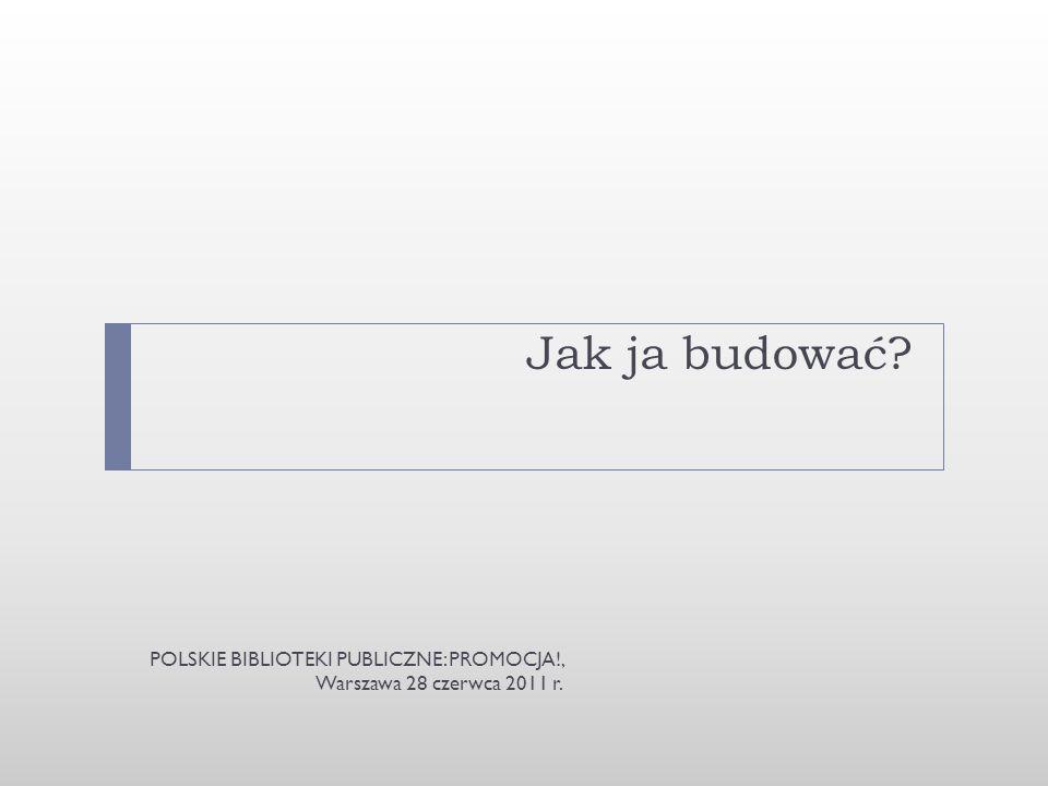 Jak ja budować? POLSKIE BIBLIOTEKI PUBLICZNE: PROMOCJA!, Warszawa 28 czerwca 2011 r.
