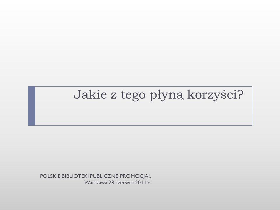 Jakie z tego płyną korzyści? POLSKIE BIBLIOTEKI PUBLICZNE: PROMOCJA!, Warszawa 28 czerwca 2011 r.