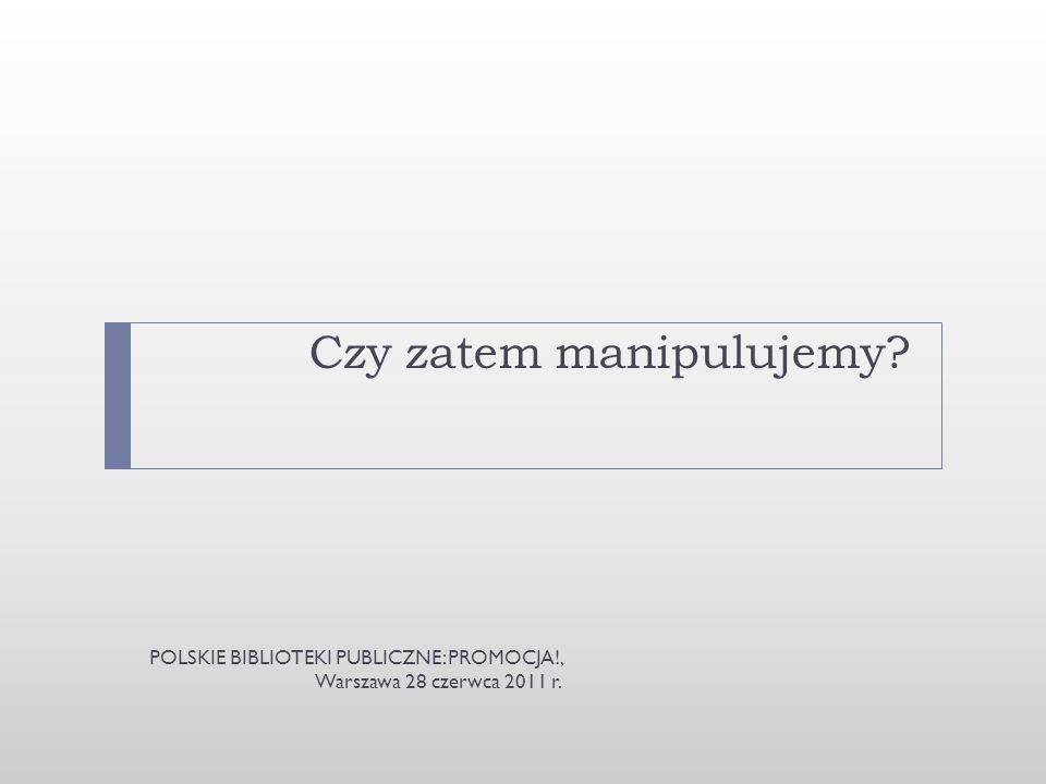 Czy zatem manipulujemy? POLSKIE BIBLIOTEKI PUBLICZNE: PROMOCJA!, Warszawa 28 czerwca 2011 r.