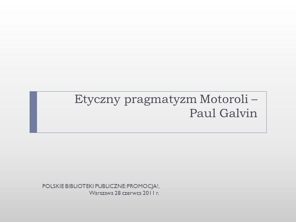 Etyczny pragmatyzm Motoroli – Paul Galvin POLSKIE BIBLIOTEKI PUBLICZNE: PROMOCJA!, Warszawa 28 czerwca 2011 r.