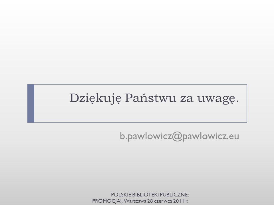 Dziękuję Państwu za uwagę. b.pawlowicz@pawlowicz.eu POLSKIE BIBLIOTEKI PUBLICZNE: PROMOCJA!, Warszawa 28 czerwca 2011 r.