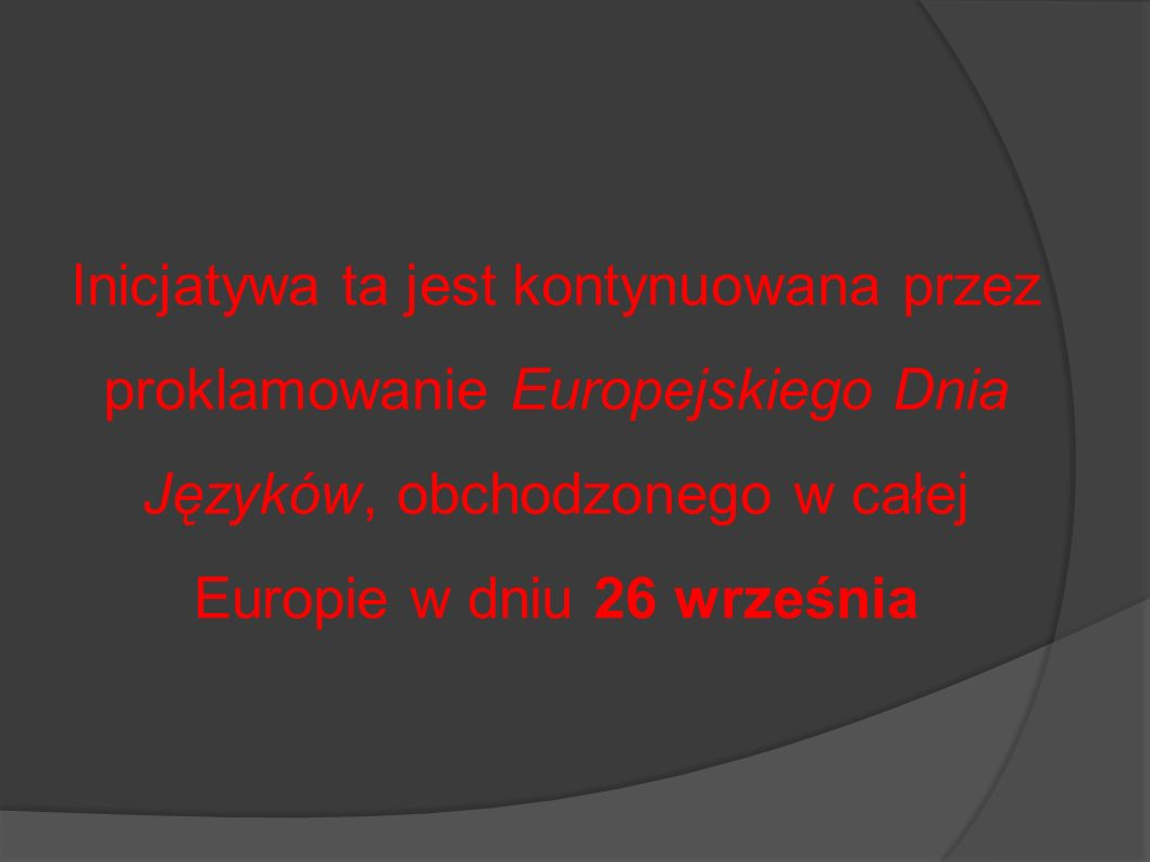 Inicjatywa ta jest kontynuowana przez proklamowanie Europejskiego Dnia Języków, obchodzonego w całej Europie w dniu 26 września
