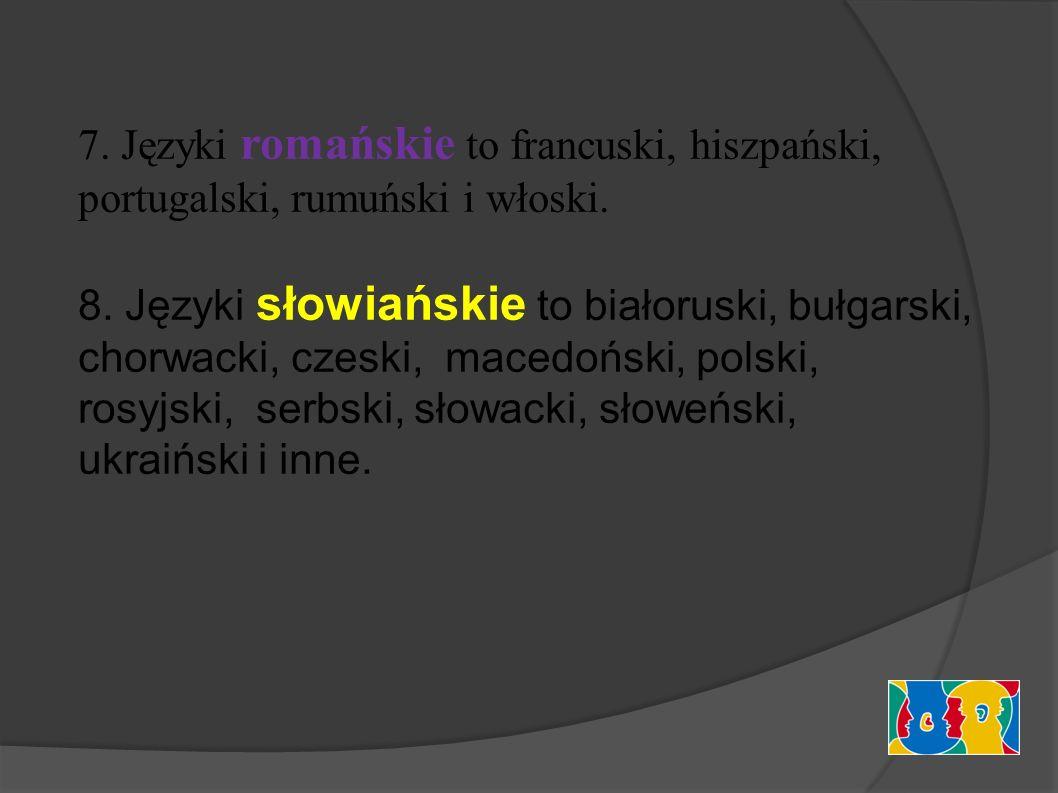 7. Języki romańskie to francuski, hiszpański, portugalski, rumuński i włoski. 8. Języki słowiańskie to białoruski, bułgarski, chorwacki, czeski, maced