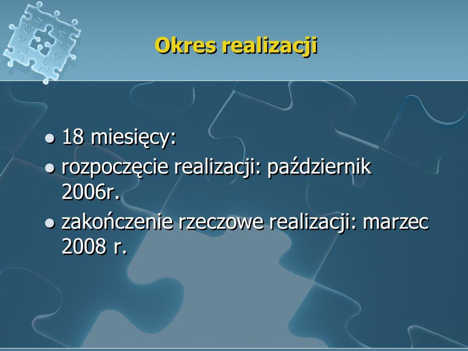 Okres realizacji 18 miesięcy: rozpoczęcie realizacji: październik 2006r. zakończenie rzeczowe realizacji: marzec 2008 r. 18 miesięcy: rozpoczęcie real