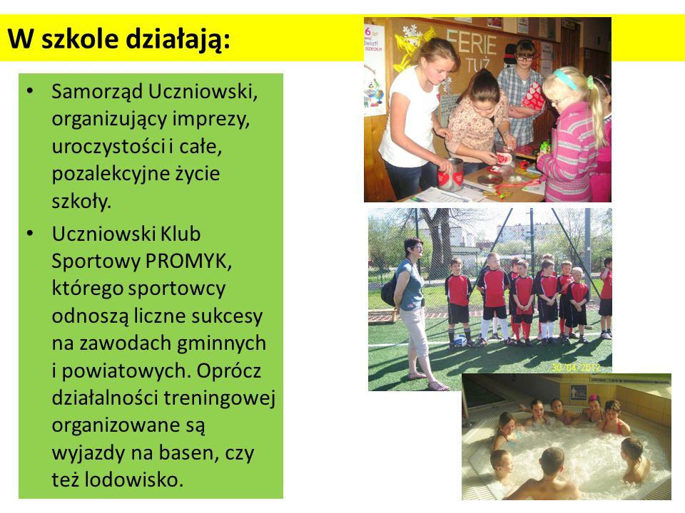 W szkole działają: Samorząd Uczniowski, organizujący imprezy, uroczystości i całe, pozalekcyjne życie szkoły.