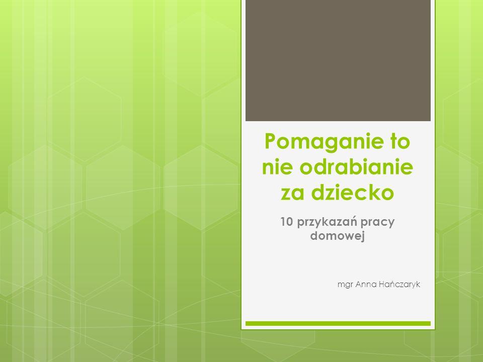 Pomaganie to nie odrabianie za dziecko 10 przykazań pracy domowej mgr Anna Hańczaryk