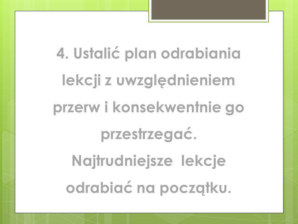 4. Ustalić plan odrabiania lekcji z uwzględnieniem przerw i konsekwentnie go przestrzegać. Najtrudniejsze lekcje odrabiać na początku.