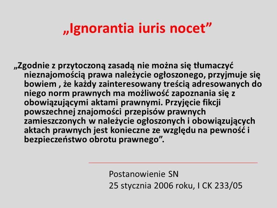 Ignorantia iuris nocet Zgodnie z przytoczoną zasadą nie można się tłumaczyć nieznajomością prawa należycie ogłoszonego, przyjmuje się bowiem, że każdy