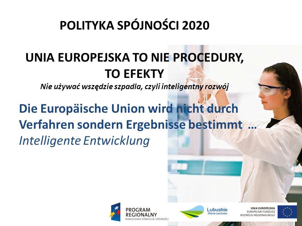 POLITYKA SPÓJNOŚCI 2020 UNIA EUROPEJSKA TO NIE PROCEDURY, TO EFEKTY Nie używać wszędzie szpadla, czyli inteligentny rozwój Die Europäische Union wird nicht durch Verfahren sondern Ergebnisse bestimmt … Intelligente Entwicklung