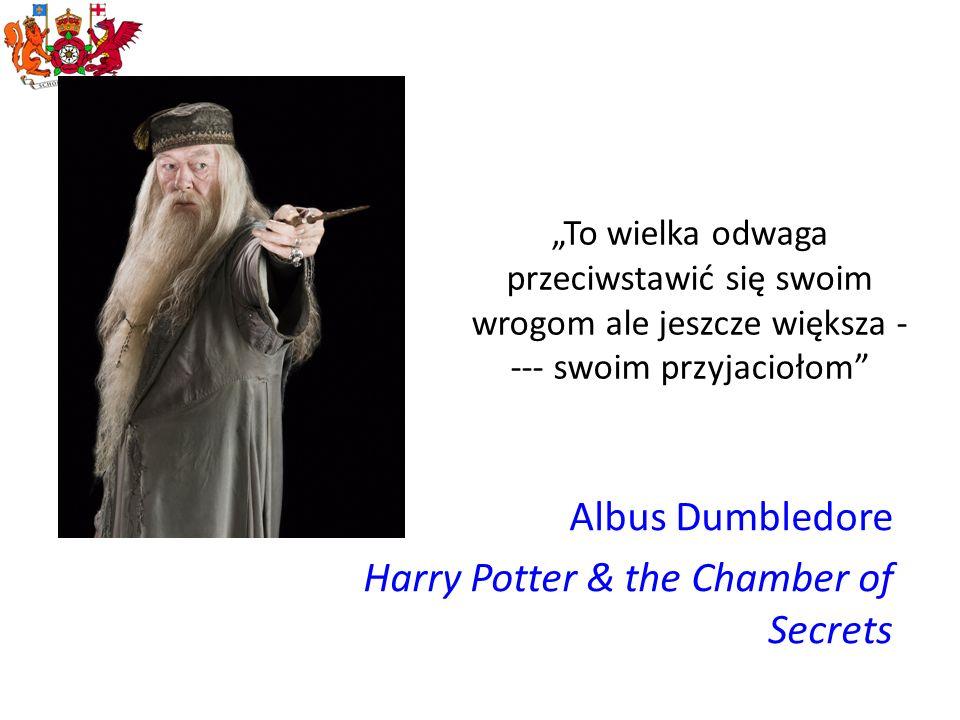 To wielka odwaga przeciwstawić się swoim wrogom ale jeszcze większa - --- swoim przyjaciołom Albus Dumbledore Harry Potter & the Chamber of Secrets