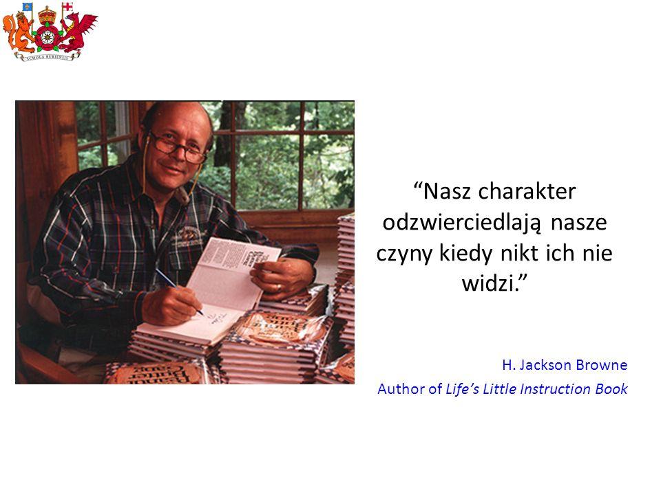Nasz charakter odzwierciedlają nasze czyny kiedy nikt ich nie widzi. H. Jackson Browne Author of Lifes Little Instruction Book