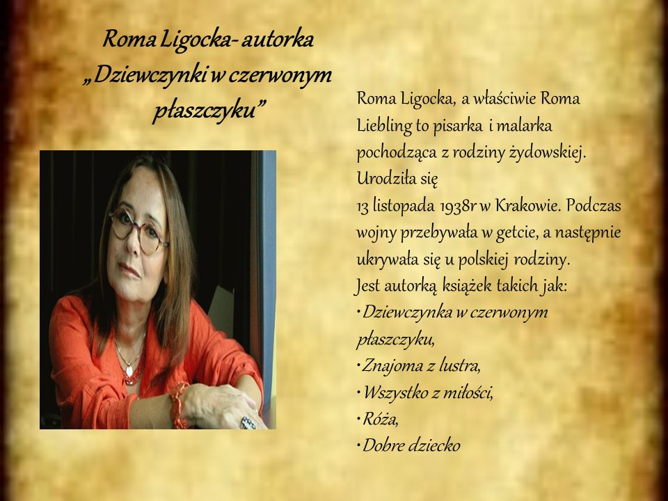 Roma Ligocka- autorka Dziewczynki w czerwonym płaszczyku Roma Ligocka, a właściwie Roma Liebling to pisarka i malarka pochodząca z rodziny żydowskiej.