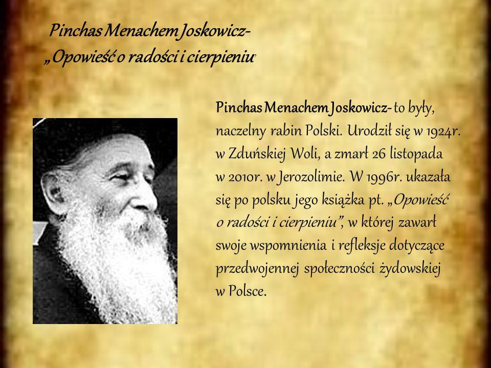 Pinchas Menachem Joskowicz- Opowieść o radości i cierpieniu Pinchas Menachem Joskowicz- to były, naczelny rabin Polski. Urodził się w 1924r. w Zduński