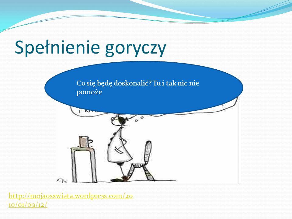 Spełnienie goryczy http://mojaosswiata.wordpress.com/20 10/01/09/12/ Co się będę doskonalić? Tu i tak nic nie pomoże