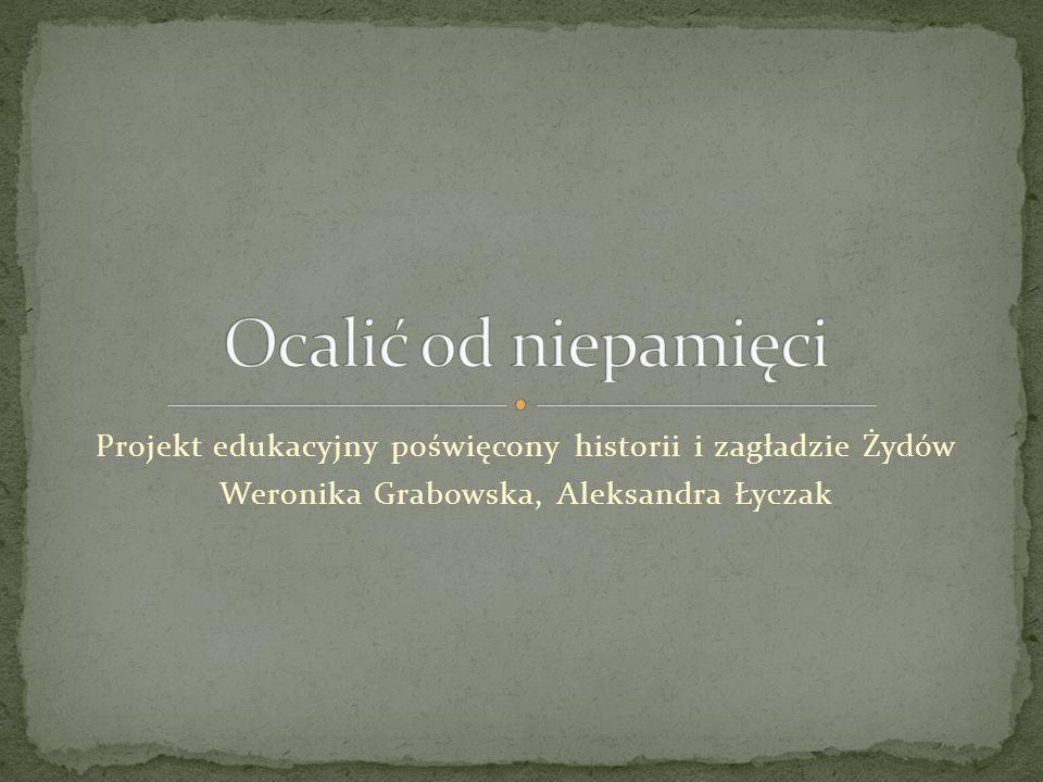 Projekt edukacyjny poświęcony historii i zagładzie Żydów Weronika Grabowska, Aleksandra Łyczak