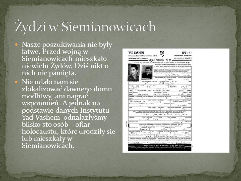 Nasze poszukiwania nie były łatwe. Przed wojną w Siemianowicach mieszkało niewielu Żydów. Dziś nikt o nich nie pamięta. Nie udało nam sie zlokalizować