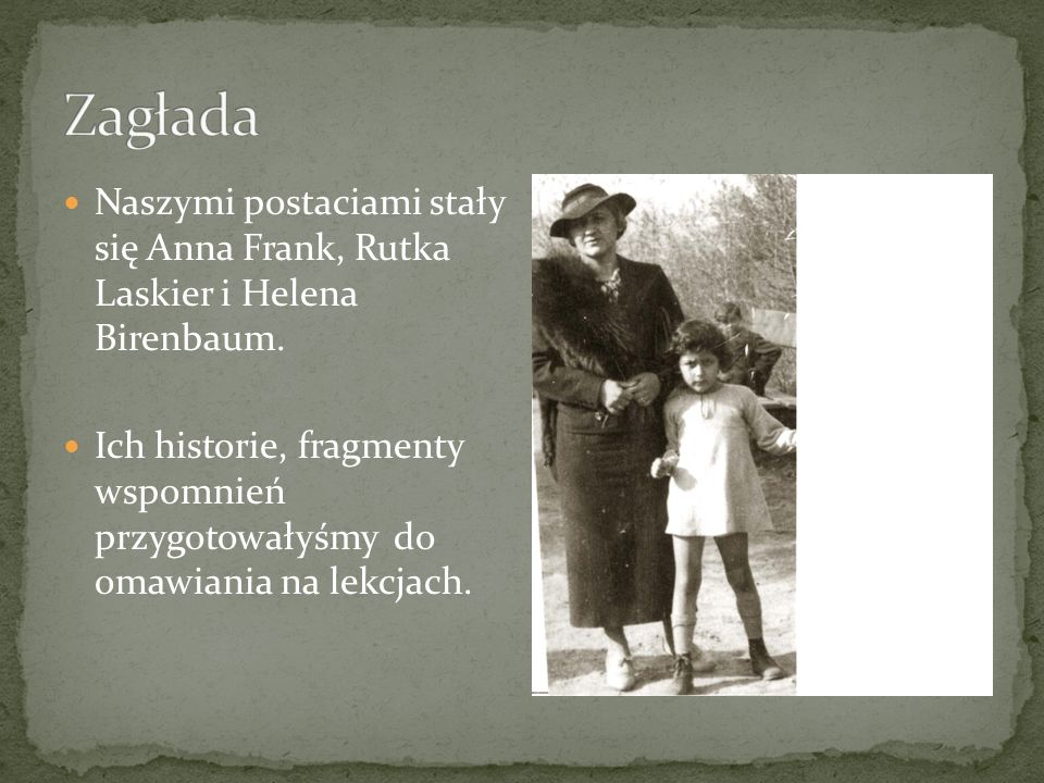 Naszymi postaciami stały się Anna Frank, Rutka Laskier i Helena Birenbaum. Ich historie, fragmenty wspomnień przygotowałyśmy do omawiania na lekcjach.