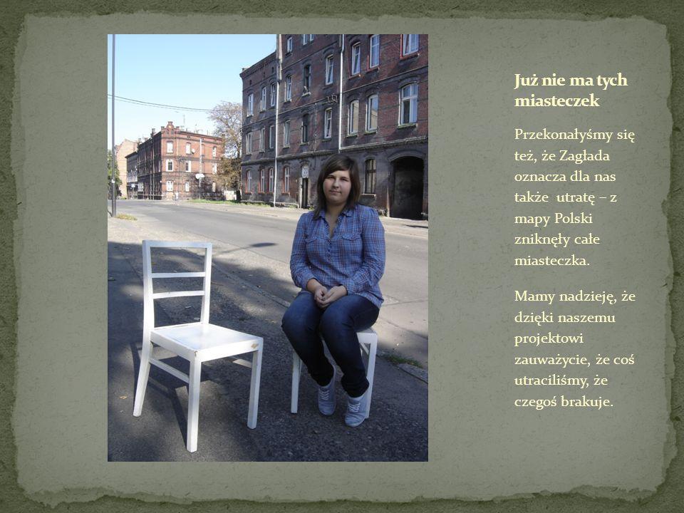 Przekonałyśmy się też, że Zagłada oznacza dla nas także utratę – z mapy Polski zniknęły całe miasteczka. Mamy nadzieję, że dzięki naszemu projektowi z