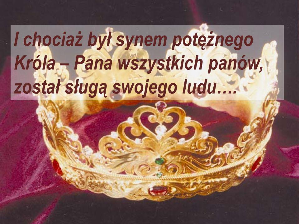 I chociaż był synem potężnego Króla – Pana wszystkich panów, został sługą swojego ludu….