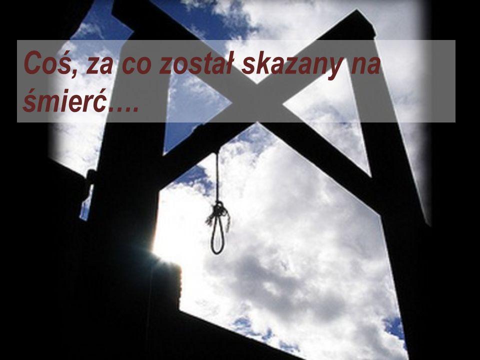 Coś, za co został skazany na śmierć….