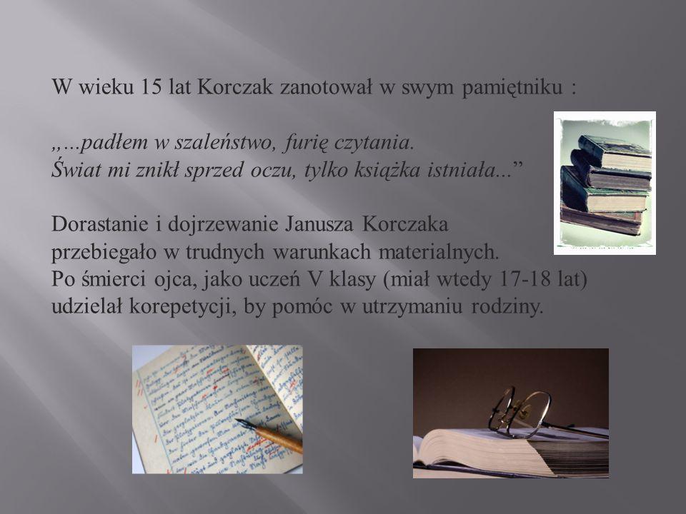 W wieku 15 lat Korczak zanotował w swym pamiętniku :...padłem w szaleństwo, furię czytania.