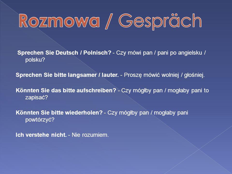 Sprechen Sie Deutsch / Polnisch? - Czy mówi pan / pani po angielsku / polsku? Sprechen Sie bitte langsamer / lauter. - Proszę mówić wolniej / głośniej