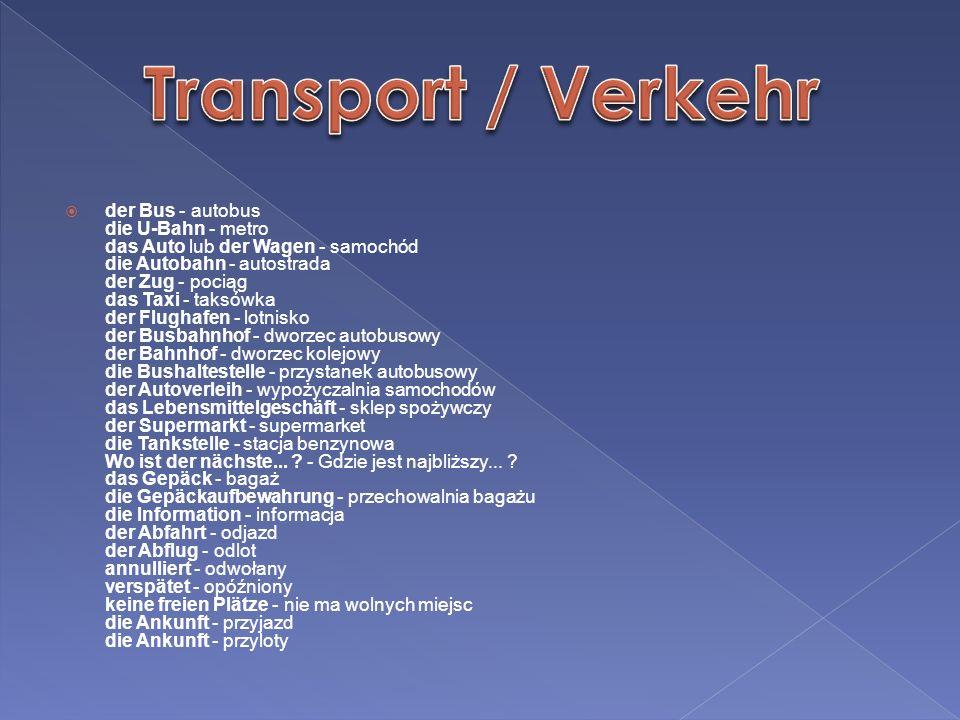der Bus - autobus die U-Bahn - metro das Auto lub der Wagen - samochód die Autobahn - autostrada der Zug - pociąg das Taxi - taksówka der Flughafen -
