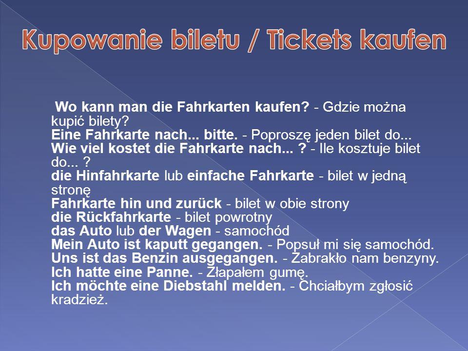 Wo kann man die Fahrkarten kaufen? - Gdzie można kupić bilety? Eine Fahrkarte nach... bitte. - Poproszę jeden bilet do... Wie viel kostet die Fahrkart