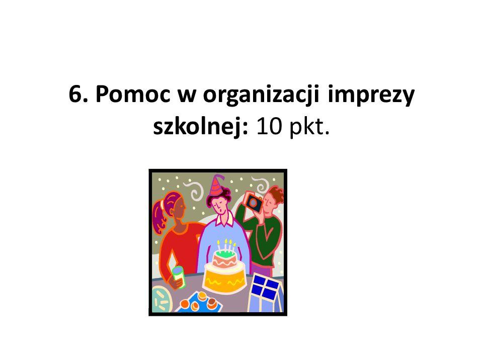 6. Pomoc w organizacji imprezy szkolnej: 10 pkt.