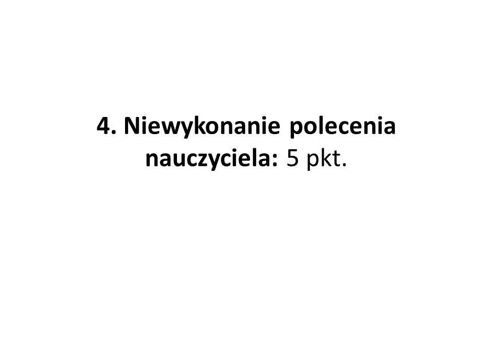 4. Niewykonanie polecenia nauczyciela: 5 pkt.