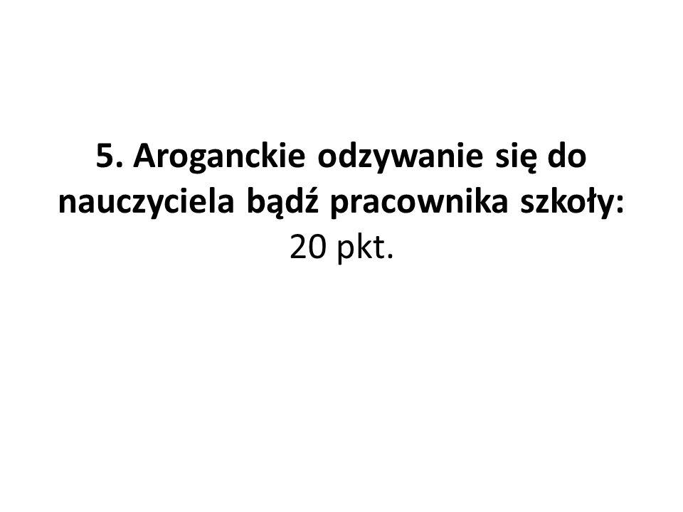 5. Aroganckie odzywanie się do nauczyciela bądź pracownika szkoły: 20 pkt.