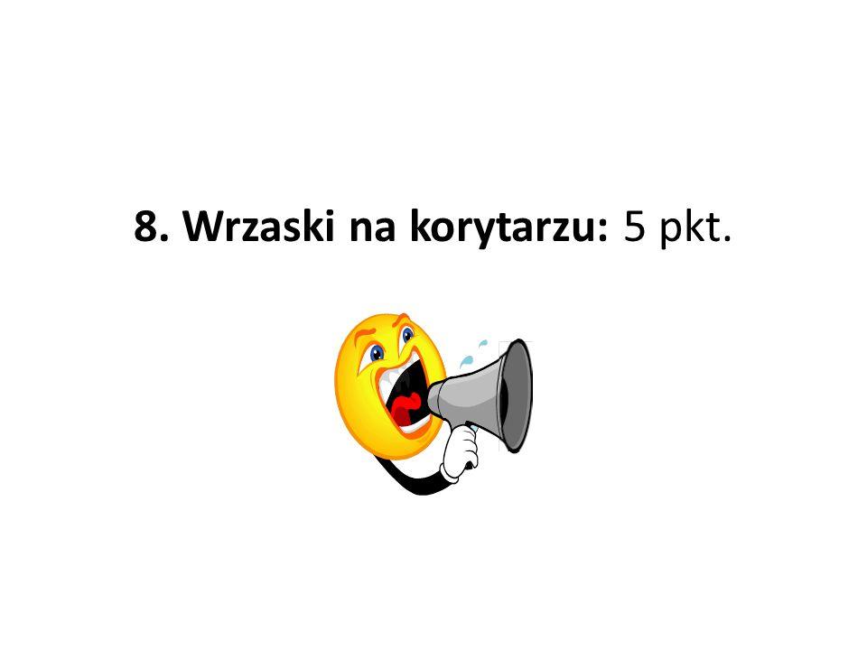 8. Wrzaski na korytarzu: 5 pkt.