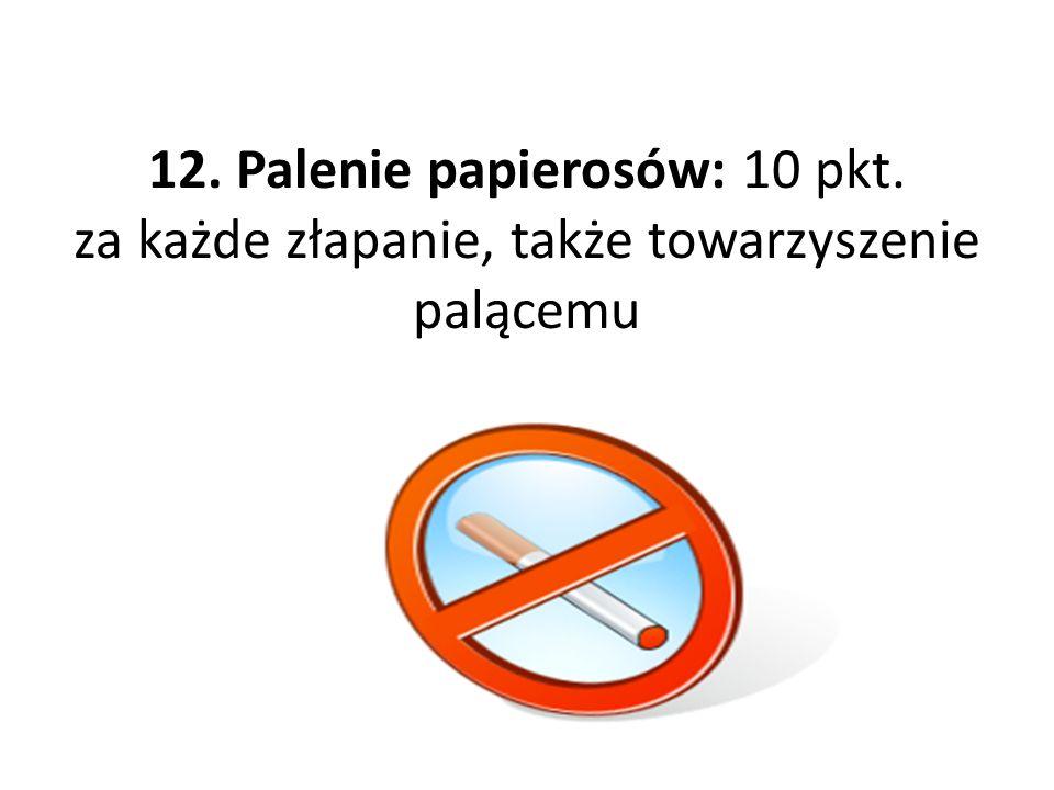 12. Palenie papierosów: 10 pkt. za każde złapanie, także towarzyszenie palącemu