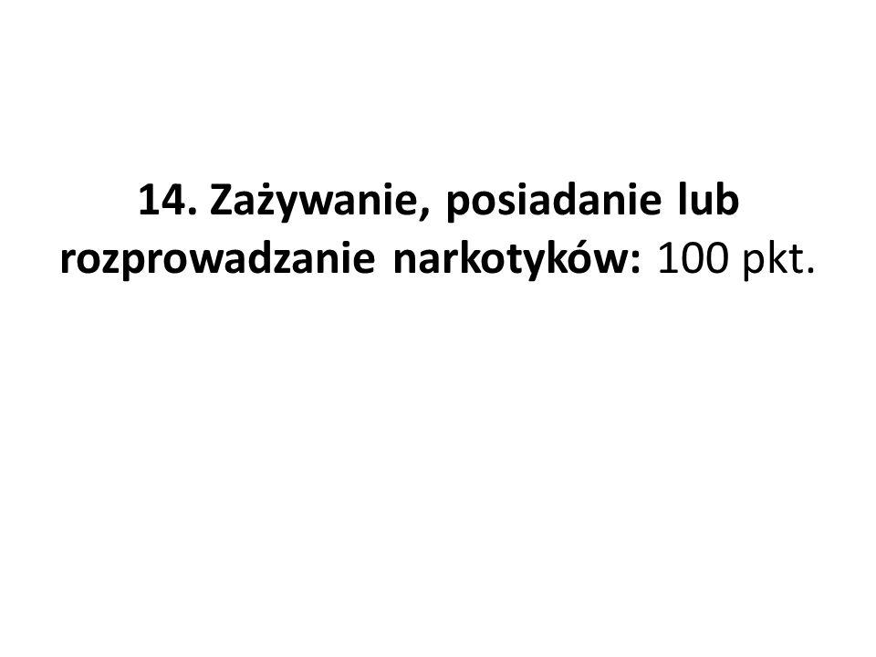 14. Zażywanie, posiadanie lub rozprowadzanie narkotyków: 100 pkt.