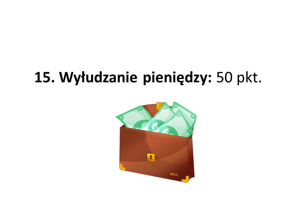 15. Wyłudzanie pieniędzy: 50 pkt.