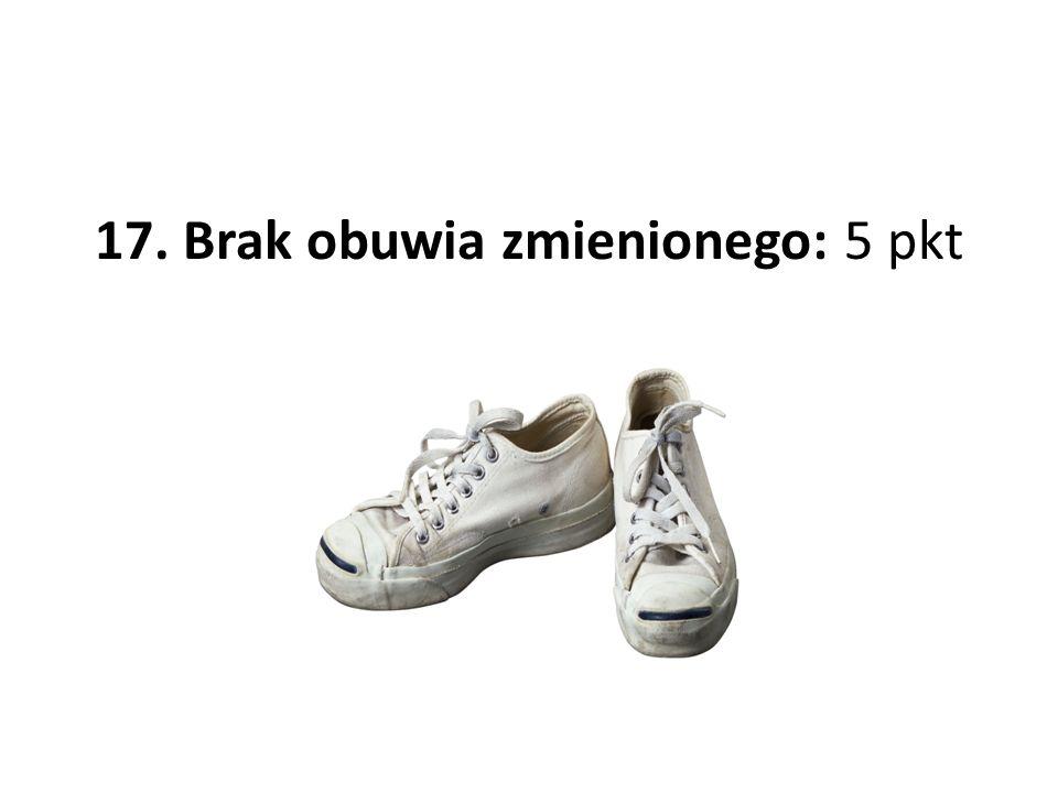 17. Brak obuwia zmienionego: 5 pkt